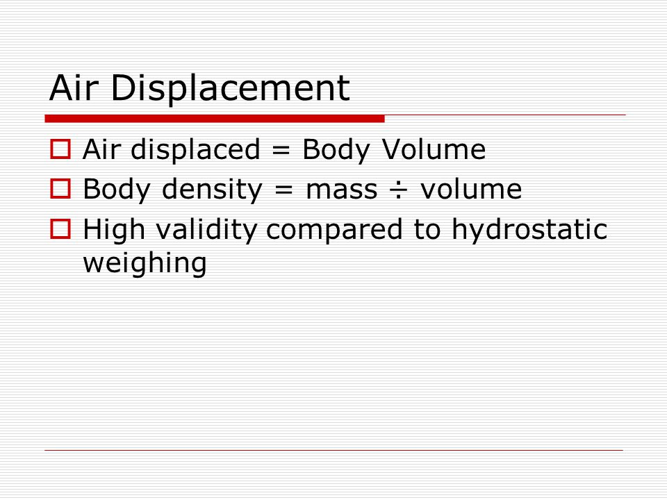 Air Displacement Air displaced = Body Volume Body density = mass ÷ volume High validity compared to hydrostatic weighing