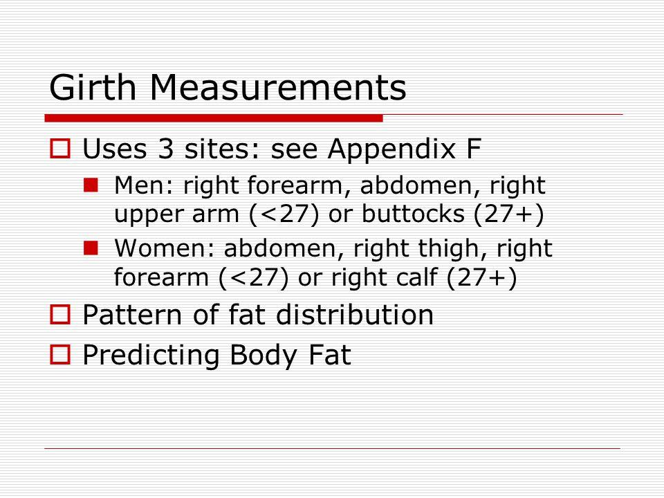 Girth Measurements Uses 3 sites: see Appendix F Men: right forearm, abdomen, right upper arm (<27) or buttocks (27+) Women: abdomen, right thigh, right forearm (<27) or right calf (27+) Pattern of fat distribution Predicting Body Fat