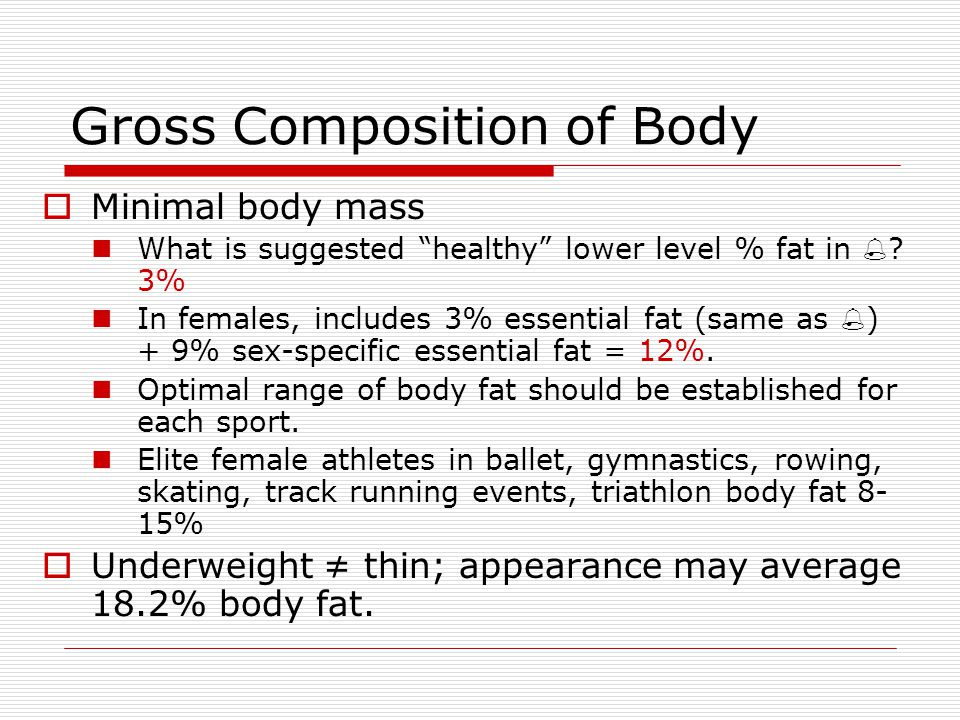 Gross Composition of Body Minimal body mass What is suggested healthy lower level % fat in ? 3% In females, includes 3% essential fat (same as ) + 9%