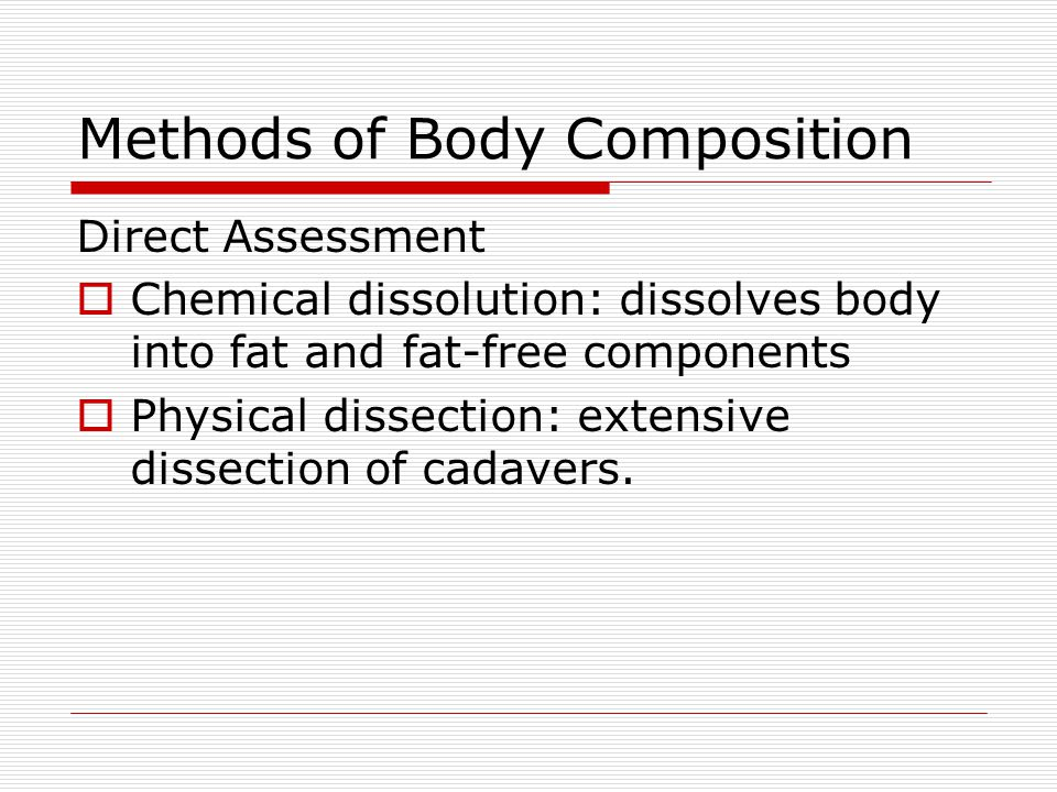 Methods of Body Composition Direct Assessment Chemical dissolution: dissolves body into fat and fat-free components Physical dissection: extensive dis