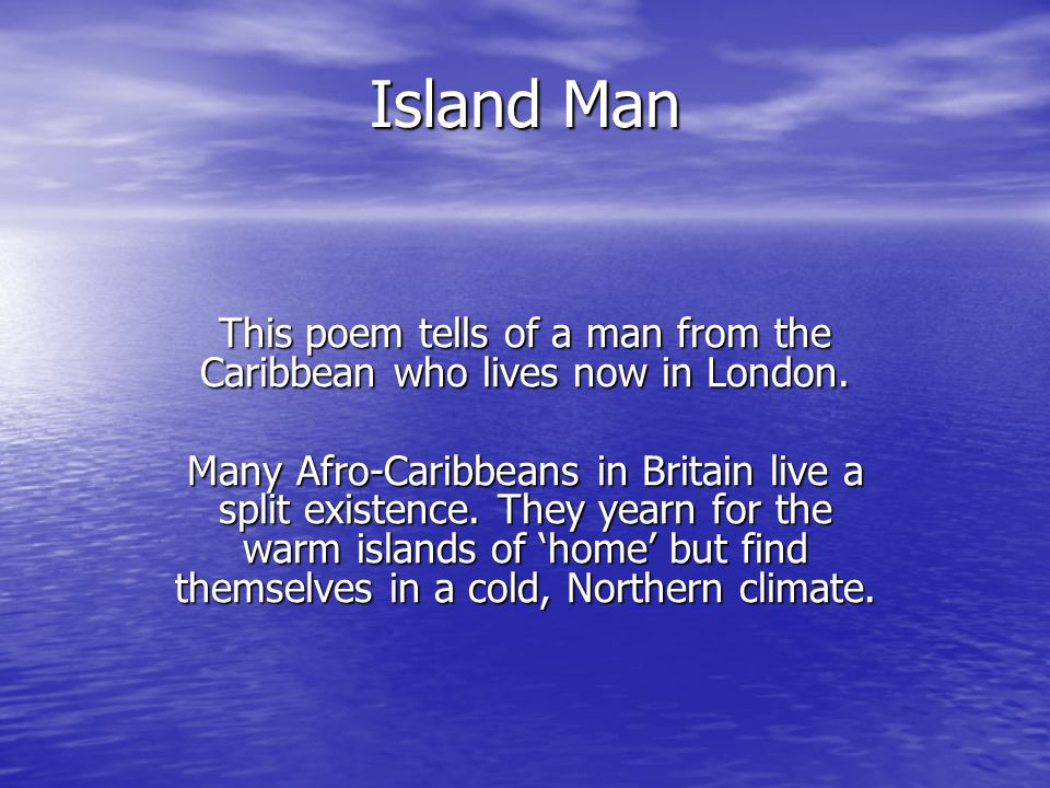 Island Man This poem tells of a man from the Caribbean who lives now in London. Many Afro-Caribbeans in Britain live a split existence. They yearn for