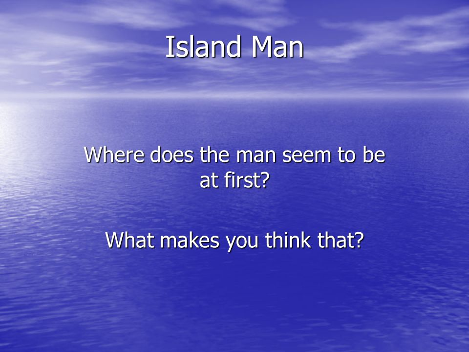 Island Man Where does the man seem to be at first? What makes you think that?