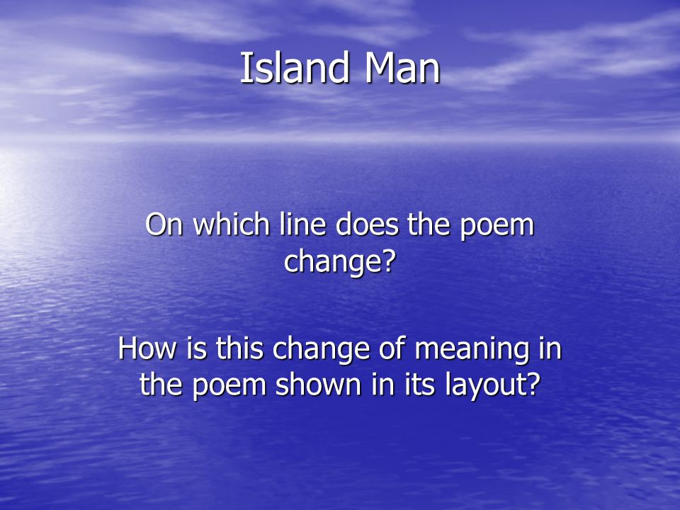 Island Man On which line does the poem change? How is this change of meaning in the poem shown in its layout?