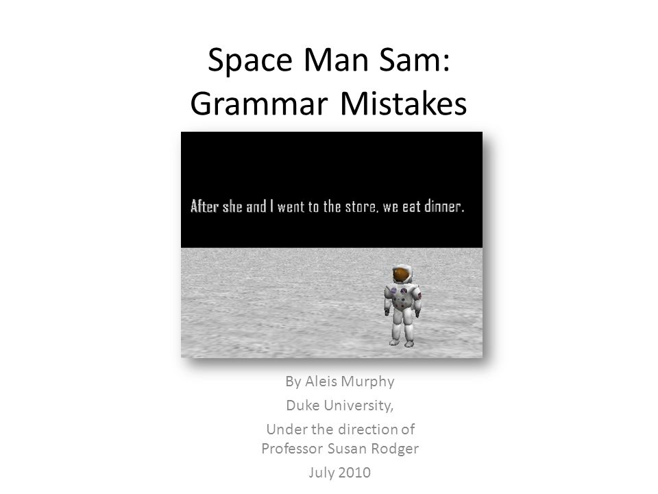 Space Man Sam: Grammar Mistakes By Aleis Murphy Duke University, Under the direction of Professor Susan Rodger July 2010