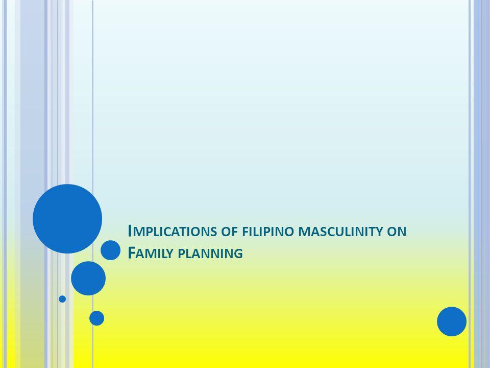 I MPLICATIONS OF FILIPINO MASCULINITY ON F AMILY PLANNING