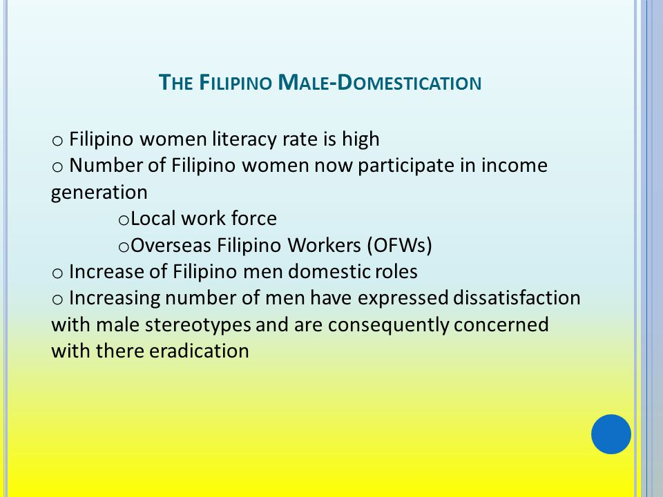 T HE F ILIPINO M ALE -D OMESTICATION o Filipino women literacy rate is high o Number of Filipino women now participate in income generation o Local work force o Overseas Filipino Workers (OFWs) o Increase of Filipino men domestic roles o Increasing number of men have expressed dissatisfaction with male stereotypes and are consequently concerned with there eradication