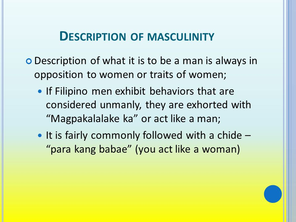 D ESCRIPTION OF MASCULINITY Description of what it is to be a man is always in opposition to women or traits of women; If Filipino men exhibit behaviors that are considered unmanly, they are exhorted with Magpakalalake ka or act like a man; It is fairly commonly followed with a chide – para kang babae (you act like a woman)