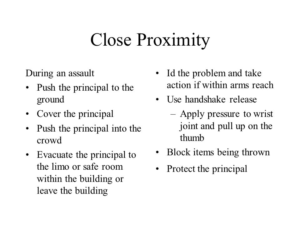 Close Proximity During an assault Push the principal to the ground Cover the principal Push the principal into the crowd Evacuate the principal to the limo or safe room within the building or leave the building Id the problem and take action if within arms reach Use handshake release –Apply pressure to wrist joint and pull up on the thumb Block items being thrown Protect the principal