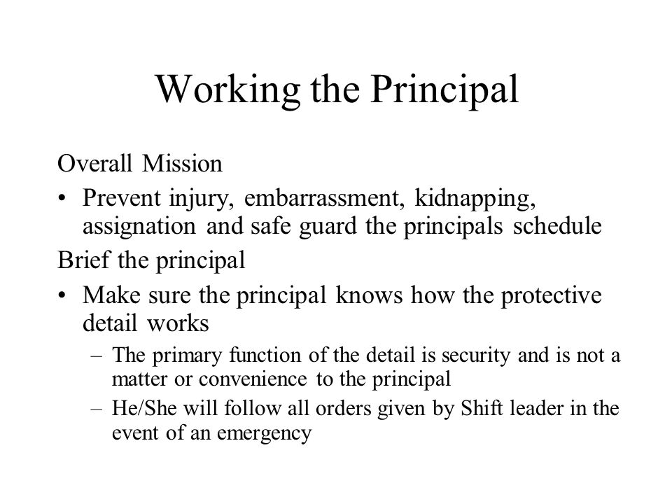 Working the Principal Overall Mission Prevent injury, embarrassment, kidnapping, assignation and safe guard the principals schedule Brief the principal Make sure the principal knows how the protective detail works –The primary function of the detail is security and is not a matter or convenience to the principal –He/She will follow all orders given by Shift leader in the event of an emergency