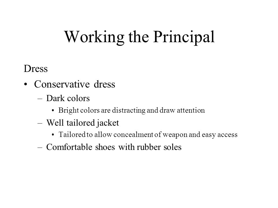 Working the Principal Dress Conservative dress –Dark colors Bright colors are distracting and draw attention –Well tailored jacket Tailored to allow c