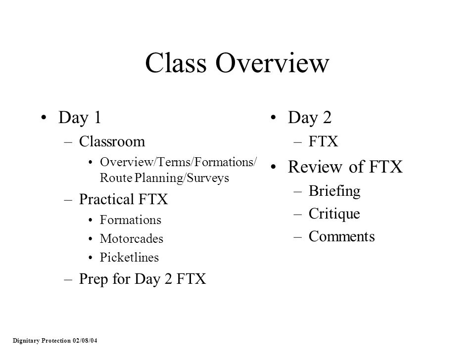 Class Overview Day 1 –Classroom Overview/Terms/Formations/ Route Planning/Surveys –Practical FTX Formations Motorcades Picketlines –Prep for Day 2 FTX