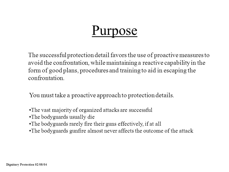 Purpose The successful protection detail favors the use of proactive measures to avoid the confrontation, while maintaining a reactive capability in t
