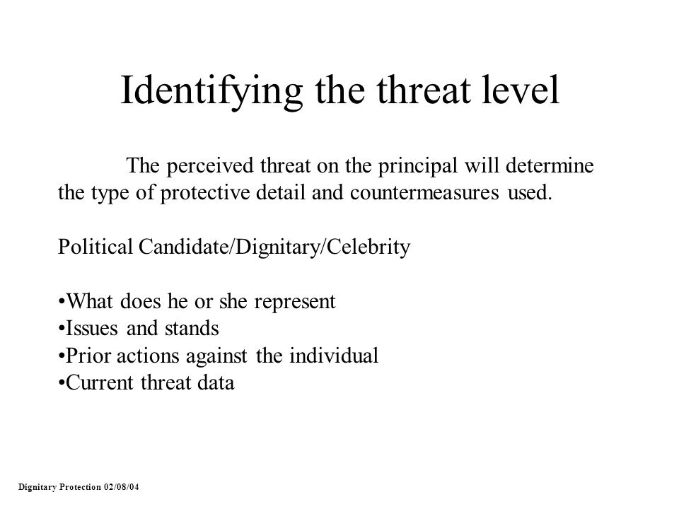 Identifying the threat level The perceived threat on the principal will determine the type of protective detail and countermeasures used. Political Ca
