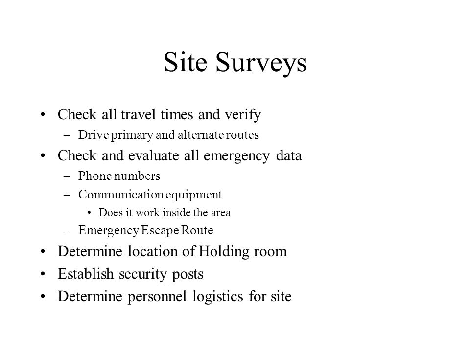 Site Surveys Check all travel times and verify –Drive primary and alternate routes Check and evaluate all emergency data –Phone numbers –Communication