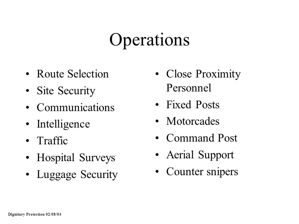 Operations Route Selection Site Security Communications Intelligence Traffic Hospital Surveys Luggage Security Close Proximity Personnel Fixed Posts Motorcades Command Post Aerial Support Counter snipers Dignitary Protection 02/08/04