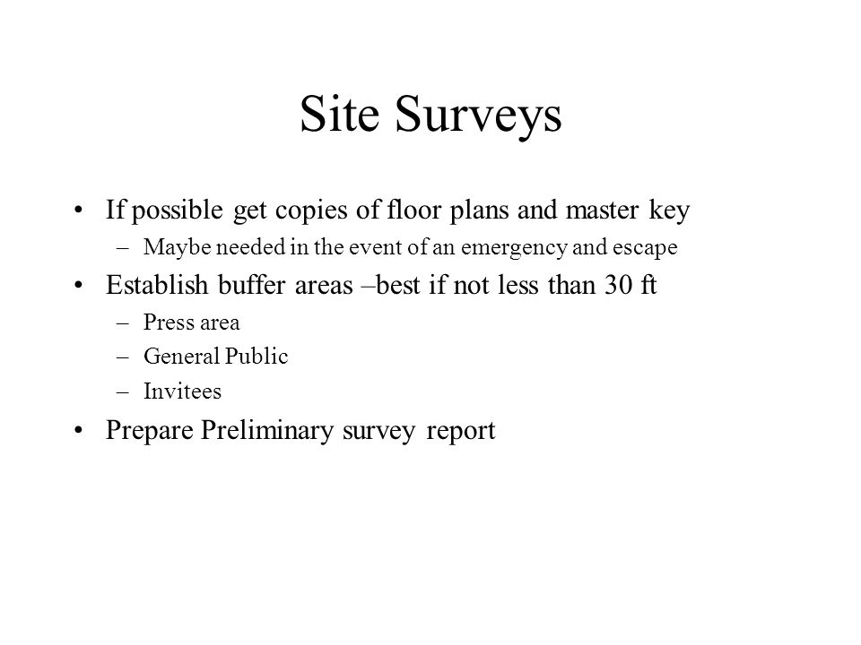 Site Surveys If possible get copies of floor plans and master key –Maybe needed in the event of an emergency and escape Establish buffer areas –best if not less than 30 ft –Press area –General Public –Invitees Prepare Preliminary survey report