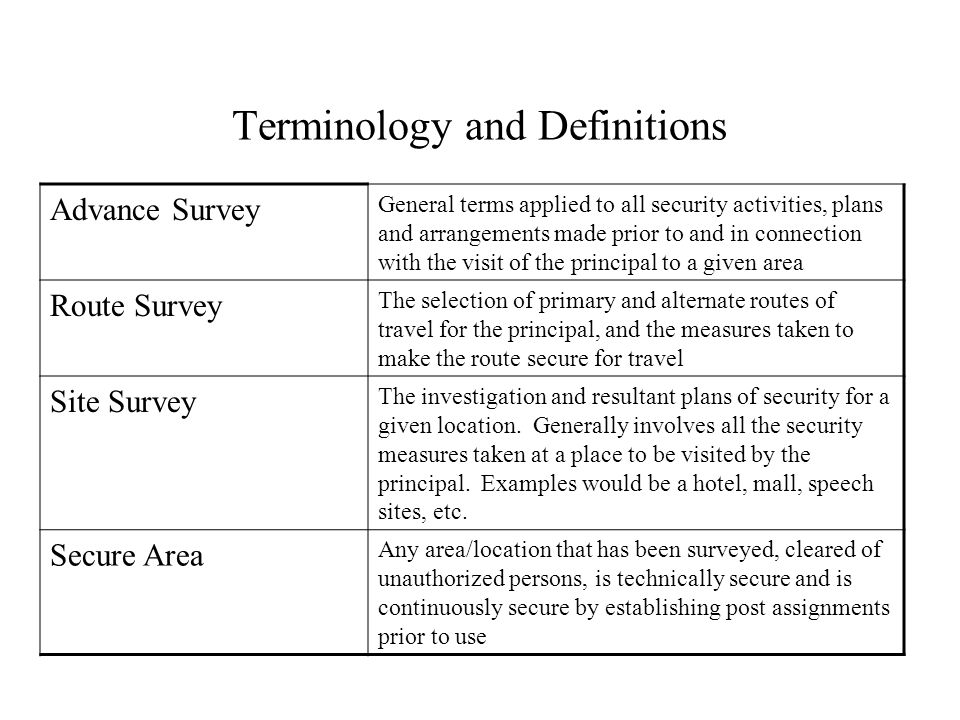 Terminology and Definitions Advance Survey General terms applied to all security activities, plans and arrangements made prior to and in connection with the visit of the principal to a given area Route Survey The selection of primary and alternate routes of travel for the principal, and the measures taken to make the route secure for travel Site Survey The investigation and resultant plans of security for a given location.
