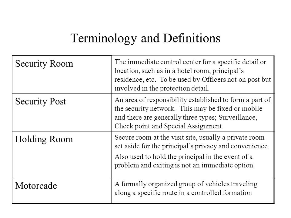 Terminology and Definitions Security Room The immediate control center for a specific detail or location, such as in a hotel room, principals residence, etc.