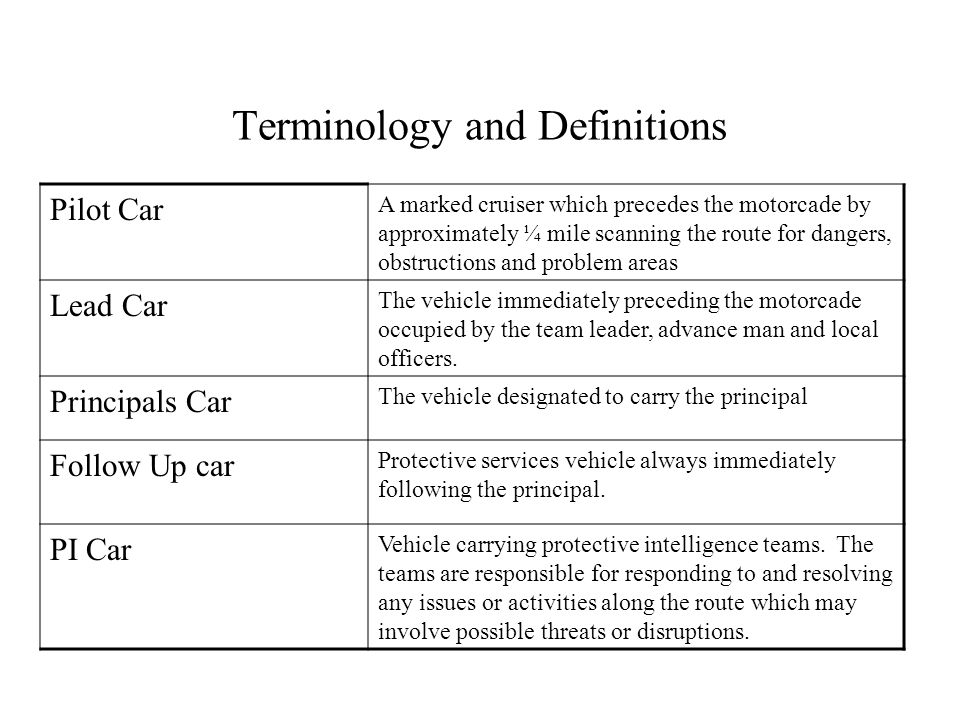 Terminology and Definitions Pilot Car A marked cruiser which precedes the motorcade by approximately ¼ mile scanning the route for dangers, obstructions and problem areas Lead Car The vehicle immediately preceding the motorcade occupied by the team leader, advance man and local officers.