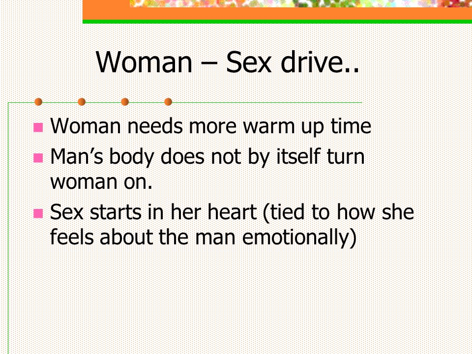 Woman – Sex drive.. Woman needs more warm up time Mans body does not by itself turn woman on.