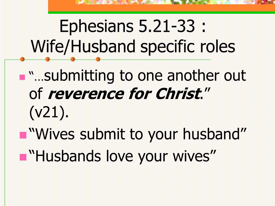 Ephesians 5.21-33 : Wife/Husband specific roles … submitting to one another out of reverence for Christ.