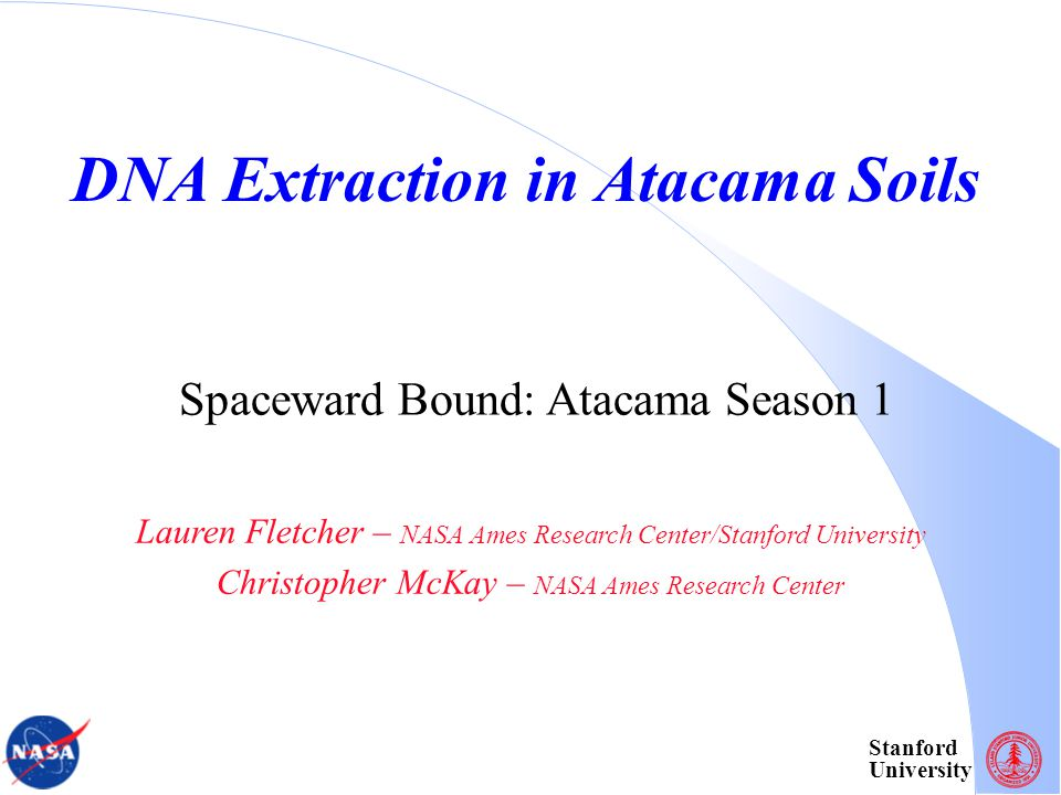 Stanford University DNA Extraction in Atacama Soils Lauren Fletcher – NASA Ames Research Center/Stanford University Christopher McKay – NASA Ames Research Center Spaceward Bound: Atacama Season 1