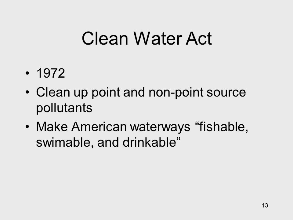 13 Clean Water Act 1972 Clean up point and non-point source pollutants Make American waterways fishable, swimable, and drinkable
