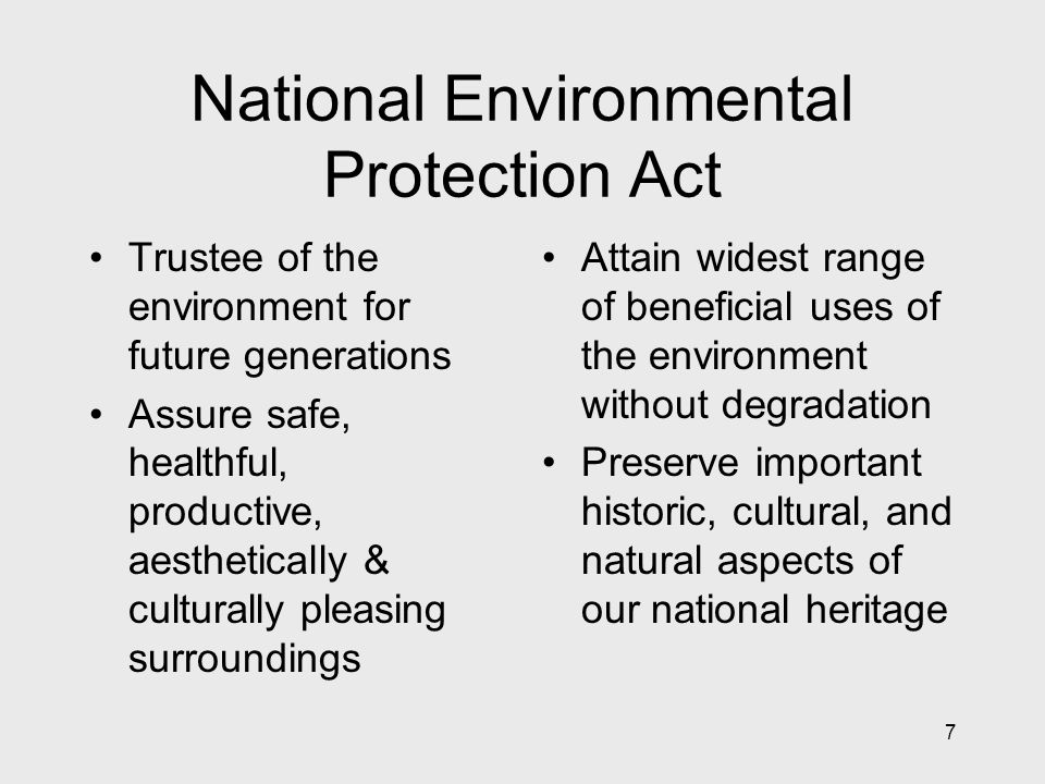7 National Environmental Protection Act Trustee of the environment for future generations Assure safe, healthful, productive, aesthetically & culturally pleasing surroundings Attain widest range of beneficial uses of the environment without degradation Preserve important historic, cultural, and natural aspects of our national heritage