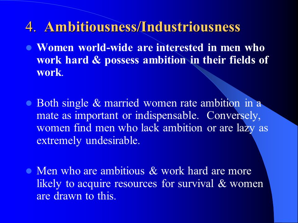 4. Ambitiousness/Industriousness Women world-wide are interested in men who work hard & possess ambition in their fields of work. Both single & marrie