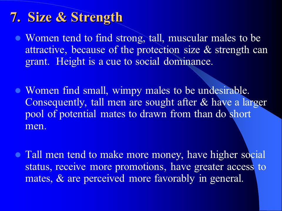 7. Size & Strength Women tend to find strong, tall, muscular males to be attractive, because of the protection size & strength can grant. Height is a