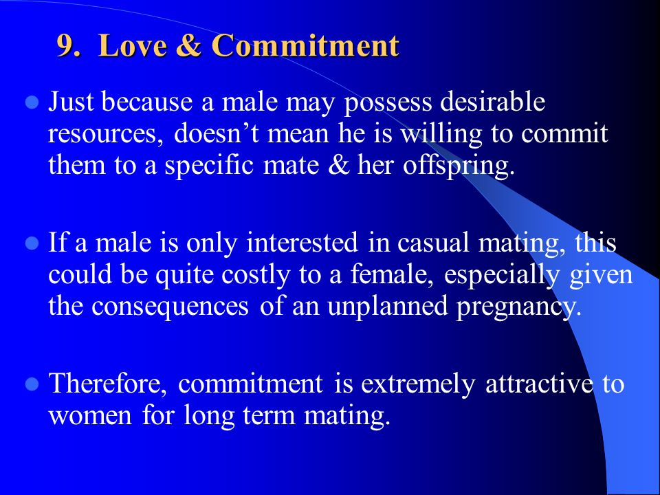 9. Love & Commitment Just because a male may possess desirable resources, doesnt mean he is willing to commit them to a specific mate & her offspring.