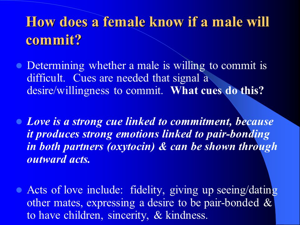 How does a female know if a male will commit? Determining whether a male is willing to commit is difficult. Cues are needed that signal a desire/willi