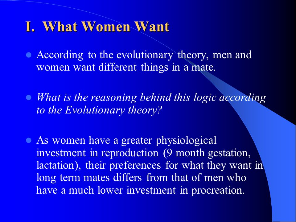 I. What Women Want According to the evolutionary theory, men and women want different things in a mate. What is the reasoning behind this logic accord