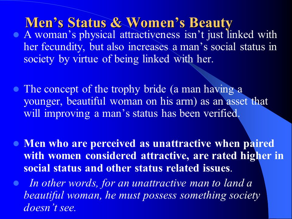 Mens Status & Womens Beauty A womans physical attractiveness isnt just linked with her fecundity, but also increases a mans social status in society b