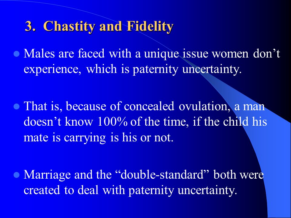 3. Chastity and Fidelity Males are faced with a unique issue women dont experience, which is paternity uncertainty. That is, because of concealed ovul