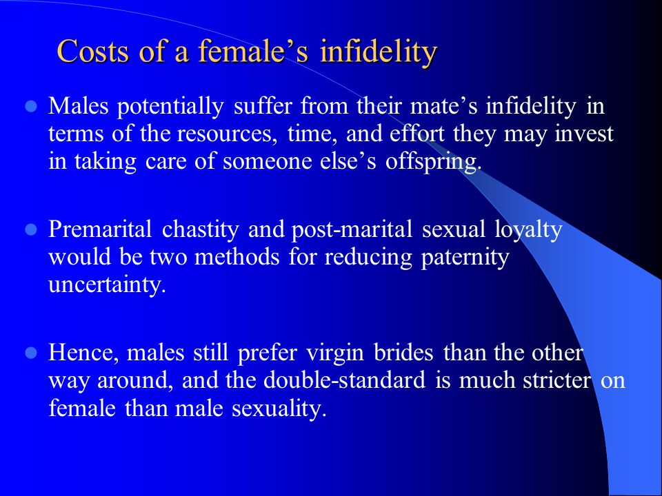 Costs of a females infidelity Males potentially suffer from their mates infidelity in terms of the resources, time, and effort they may invest in taki