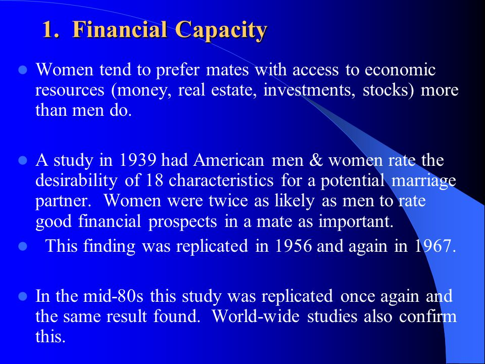 1. Financial Capacity Women tend to prefer mates with access to economic resources (money, real estate, investments, stocks) more than men do. A study