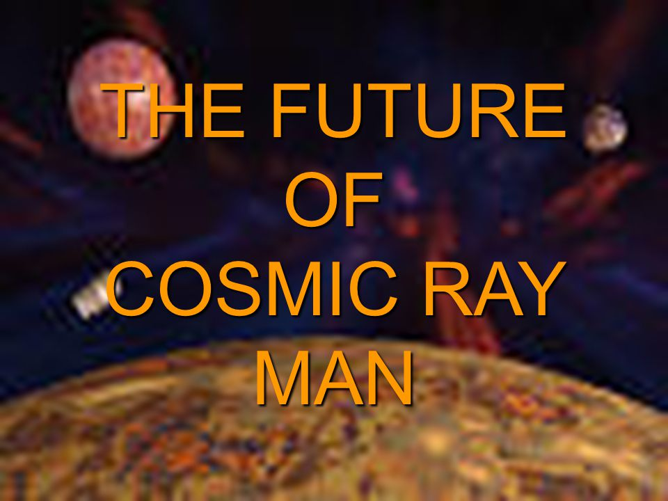 THE FUTURE OF COSMIC RAY MAN
