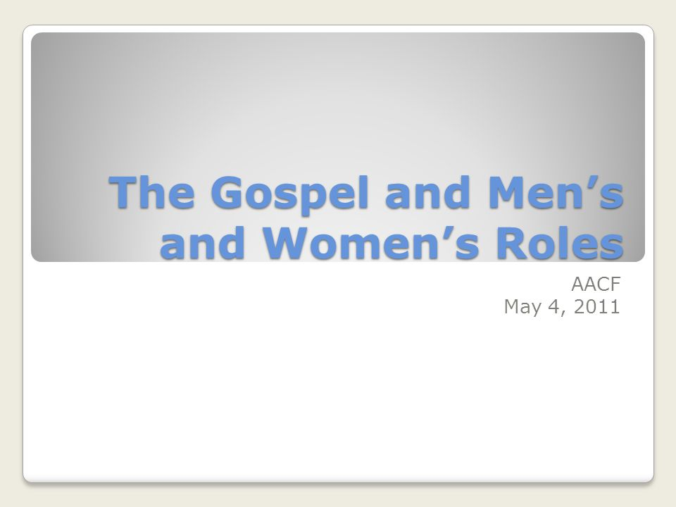 The Gospel and Mens and Womens Roles AACF May 4, 2011