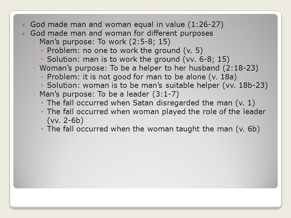 God made man and woman equal in value (1:26-27) God made man and woman for different purposes Mans purpose: To work (2:5-8; 15) Problem: no one to work the ground (v.