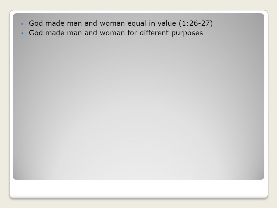 God made man and woman equal in value (1:26-27) God made man and woman for different purposes