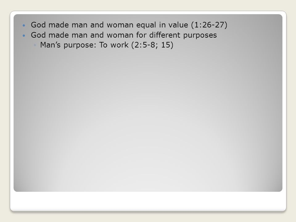 God made man and woman equal in value (1:26-27) God made man and woman for different purposes Mans purpose: To work (2:5-8; 15)