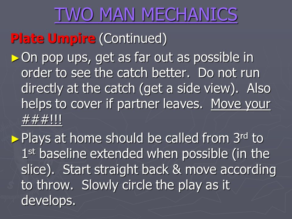 TWO MAN MECHANICS Plate Umpire (Continued) On pop ups, get as far out as possible in order to see the catch better. Do not run directly at the catch (