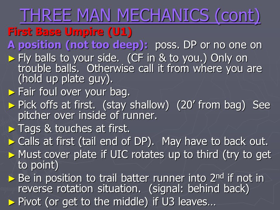 THREE MAN MECHANICS (cont) First Base Umpire (U1) A position (not too deep): poss. DP or no one on Fly balls to your side. (CF in & to you.) Only on t