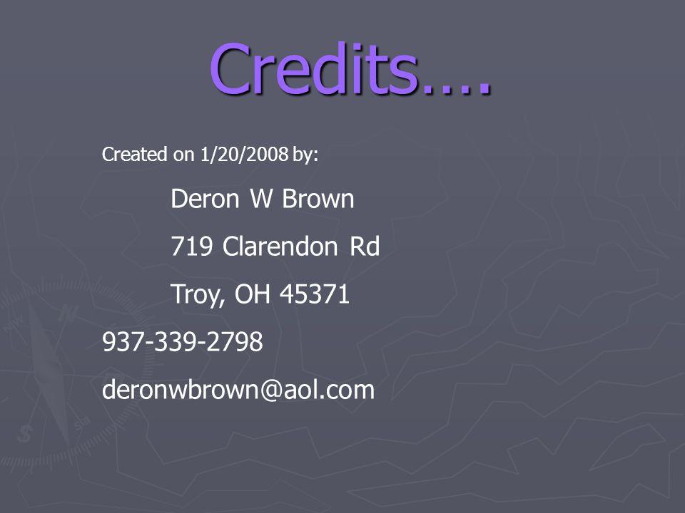 Credits…. Created on 1/20/2008 by: Deron W Brown 719 Clarendon Rd Troy, OH 45371 937-339-2798 deronwbrown@aol.com