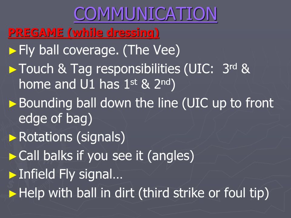 COMMUNICATION PREGAME (while dressing) Fly ball coverage. (The Vee) Touch & Tag responsibilities (UIC: 3 rd & home and U1 has 1 st & 2 nd ) Bounding b