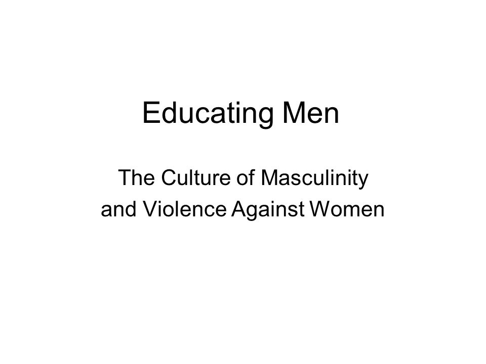 Educating Men The Culture of Masculinity and Violence Against Women
