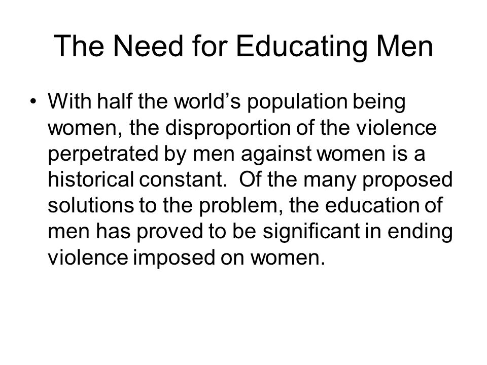 The Need for Educating Men With half the worlds population being women, the disproportion of the violence perpetrated by men against women is a historical constant.