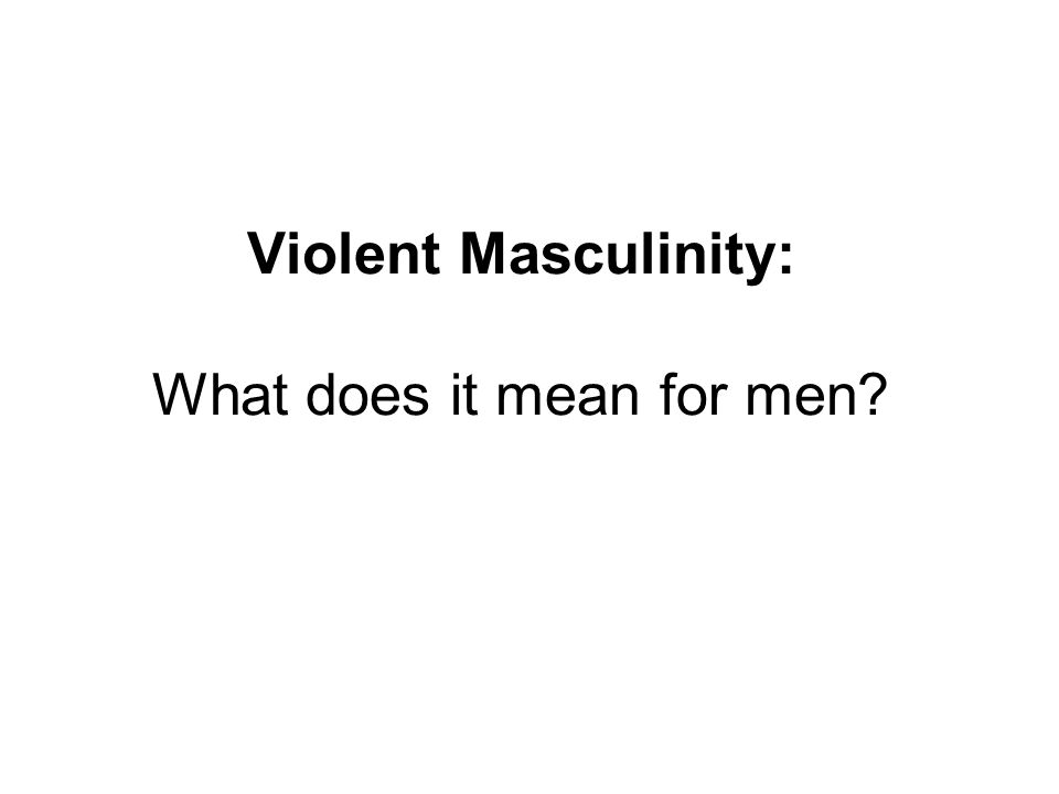 Violent Masculinity: What does it mean for men