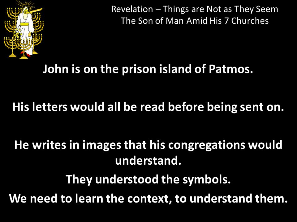 Revelation – Things are Not as They Seem The Son of Man Amid His 7 Churches John is on the prison island of Patmos. His letters would all be read befo